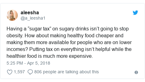 """Twitter post by @a_leesha1: Having a """"sugar tax"""" on sugary drinks isn't going to stop obesity. How about making healthy food cheaper and making them more available for people who are on lower incomes? Putting tax on everything isn't helpful while the healthier food is much more expensive."""