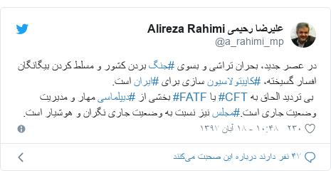 پست توییتر از @a_rahimi_mp: در عصر جدید، بحران تراشی و بسوی #جنگ بردن کشور و مسلط کردن بیگانگان افسار گسیخته، #کاپیتولاسیون سازی برای #ایران است. بی تردید الحاق به #CFT یا #FATF بخشی از #دیپلماسی مهار و مدیریت وضعیت جاری است.#مجلس نیز نسبت به وضعیت جاری نگران و هوشیار است.