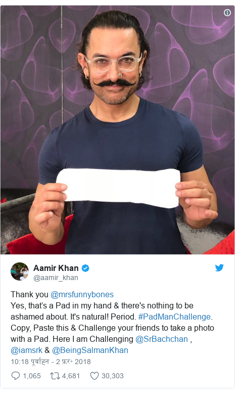 ट्विटर पोस्ट @aamir_khan: Thank you @mrsfunnybones Yes, that's a Pad in my hand & there's nothing to be ashamed about. It's natural! Period. #PadManChallenge. Copy, Paste this & Challenge your friends to take a photo with a Pad. Here I am Challenging @SrBachchan , @iamsrk & @BeingSalmanKhan