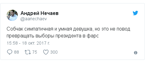 Twitter пост, автор: @aanechaev: Собчак симпатичная и умная девушка, но это не повод превращать выборы президента в фарс