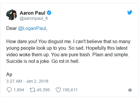 Twitter post by @aaronpaul_8: Dear @LoganPaul,How dare you! You disgust me. I can't believe that so many young people look up to you. So sad. Hopefully this latest video woke them up. You are pure trash. Plain and simple. Suicide is not a joke. Go rot in hell.Ap
