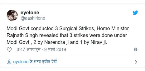 ट्विटर पोस्ट @aashirlone: Modi Govt conducted 3 Surgical Strikes, Home Minister Rajnath Singh revealed that 3 strikes were done under Modi Govt , 2 by Narendra ji and 1 by Nirav ji.