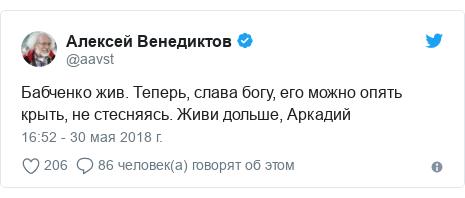 Twitter пост, автор: @aavst: Бабченко жив. Теперь, слава богу, его можно опять крыть, не стесняясь. Живи дольше, Аркадий