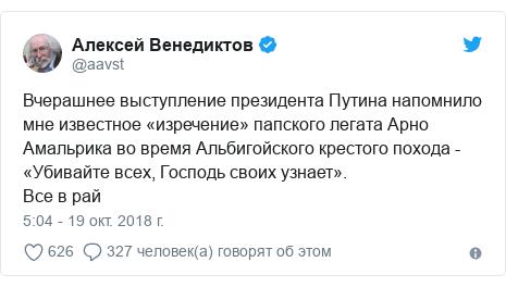 Twitter пост, автор: @aavst: Вчерашнее выступление президента Путина напомнило мне известное «изречение» папского легата Арно Амальрика во время Альбигойского крестого похода - «Убивайте всех, Господь своих узнает».Все в рай