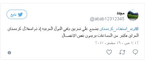 تويتر رسالة بعث بها @abab12312345: #اويد_استفتاء_كردستان يشجع علي تمزيق باقي الدول العربيه إذ تم اسقلال كردستان العراق فكثير من الجماعات  يريدون نفس الانفصال
