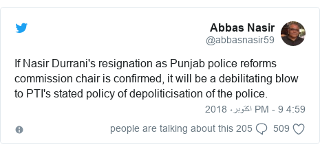 ٹوئٹر پوسٹس @abbasnasir59 کے حساب سے: If Nasir Durrani's resignation as Punjab police reforms commission chair is confirmed, it will be a debilitating blow to PTI's stated policy of depoliticisation of the police.