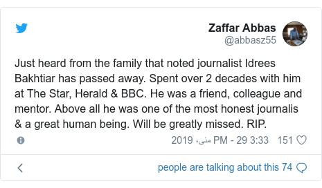 ٹوئٹر پوسٹس @abbasz55 کے حساب سے: Just heard from the family that noted journalist Idrees Bakhtiar has passed away. Spent over 2 decades with him at The Star, Herald & BBC. He was a friend, colleague and mentor. Above all he was one of the most honest journalis & a great human being. Will be greatly missed. RIP.