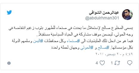 تويتر رسالة بعث بها @abdulrhman301: يسعى المخلوع صالح لإستغلال ما يحدث في صنعاء للظهور بثوب زعيم انتفاضة في وجه الحوثي، ليضمن موقف مشاركة في الحياة السياسية مستقبلاً.. فيما هو من ادخل تلك المليشيات الى #صنعاء وكل محافظات #اليمن وسلمهم الدولة بكل مؤسساتها. #صالح و #الحوثي وجهان لعملة واحدة