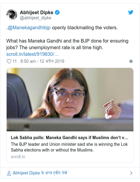 ट्विटर पोस्ट @abhijeet_dipke: .@Manekagandhibjp openly blackmailing the voters. What has Maneka Gandhi and the BJP done for ensuring jobs? The unemployment rate is all time high.