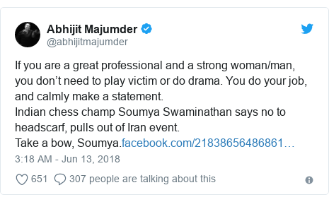 Twitter post by @abhijitmajumder: If you are a great professional and a strong woman/man, you don't need to play victim or do drama. You do your job, and calmly make a statement.Indian chess champ Soumya Swaminathan says no to headscarf, pulls out of Iran event.Take a bow, Soumya.