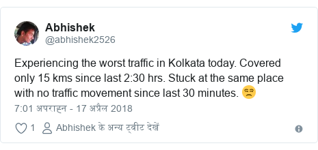 ट्विटर पोस्ट @abhishek2526: Experiencing the worst traffic in Kolkata today. Covered only 15 kms since last 2 30 hrs. Stuck at the same place with no traffic movement since last 30 minutes. 😒