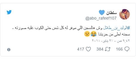تويتر رسالة بعث بها @abo_rafeef107: #الوليد_بن_طلال وش هالسجن اللي موفر له كل شس حتى الكوب عليه صورته ، سجنه احلى من حريتنا 😂☹