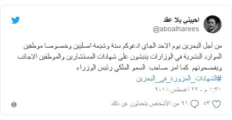 تويتر رسالة بعث بها @aboalharees: من أجل البحرين يوم الاحد الجاي ادعوكم سنة وشيعة اصليين وخصوصا موظفين الموارد البشرية في الوزارات ينبشون على شهادات المستشارين والموظفين الاجانب ويفضحونهم  كما امر صاحب  السمو الملكي رئيس الوزراء #الشهادات_المزورة_في_البحرين