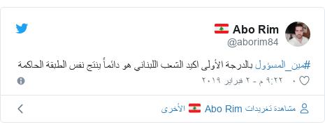 تويتر رسالة بعث بها @aborim84: #مين_المسؤول بالدرجة الأولى اكيد الشعب اللبناني هو دائماً ينتج نفس الطبقة الحاكمة