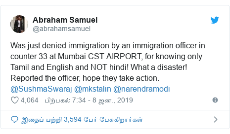டுவிட்டர் இவரது பதிவு @abrahamsamuel: Was just denied immigration by an immigration officer in counter 33 at Mumbai CST AIRPORT, for knowing only Tamil and English and NOT hindi! What a disaster! Reported the officer, hope they take action. @SushmaSwaraj @mkstalin @narendramodi