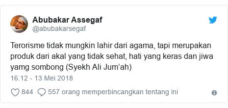 Twitter pesan oleh @abubakarsegaf: Terorisme tidak mungkin lahir dari agama, tapi merupakan produk dari akal yang tidak sehat, hati yang keras dan jiwa yamg sombong (Syekh Ali Jum'ah)