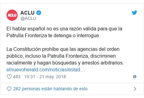 Publicación de Twitter por @ACLU: El hablar español no es una razón válida para que la Patrulla Fronteriza te detenga o interrogue.La Constitución prohíbe que las agencias del orden público, incluso la Patrulla Fronteriza, discriminen racialmente y hagan búsquedas y arrestos arbitrarios.