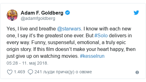 Twitter post by @adamfgoldberg: Yes, I live and breathe @starwars. I know with each new one, I say it's the greatest one ever. But #Solo delivers in every way. Funny, suspenseful, emotional, a truly epic origin story. If this film doesn't make your heart happy, then just give up on watching movies. #kesselrun