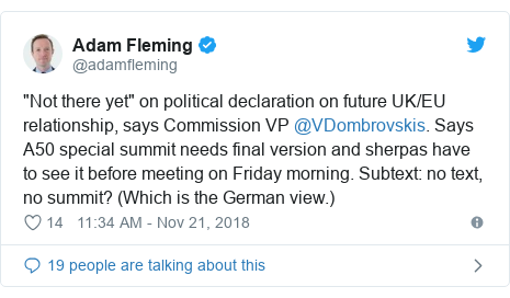 "Twitter post by @adamfleming: ""Not there yet"" on political declaration on future UK/EU relationship, says Commission VP @VDombrovskis. Says A50 special summit needs final version and sherpas have to see it before meeting on Friday morning. Subtext  no text, no summit? (Which is the German view.)"