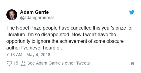 Twitter post by @adamgarriereal: The Nobel Prize people have cancelled this year's prize for literature. I'm so disappointed. Now I won't have the opportunity to ignore the achievement of some obscure author I've never heard of.
