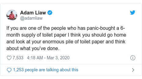 Twitter post by @adamliaw: If you are one of the people who has panic-bought a 6-month supply of toilet paper I think you should go home and look at your enormous pile of toilet paper and think about what you've done.