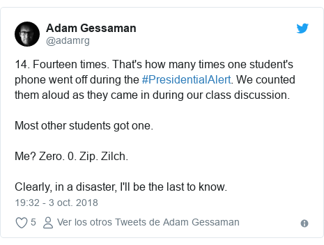 Publicación de Twitter por @adamrg: 14. Fourteen times. That's how many times one student's phone went off during the #PresidentialAlert. We counted them aloud as they came in during our class discussion.Most other students got one.Me? Zero. 0. Zip. Zilch.Clearly, in a disaster, I'll be the last to know.