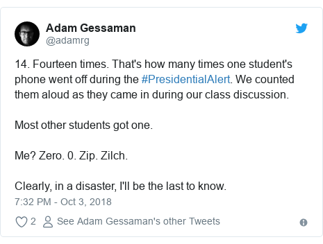 Twitter post by @adamrg: 14. Fourteen times. That's how many times one student's phone went off during the #PresidentialAlert. We counted them aloud as they came in during our class discussion.Most other students got one.Me? Zero. 0. Zip. Zilch.Clearly, in a disaster, I'll be the last to know.