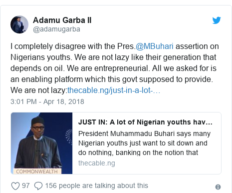 Twitter post by @adamugarba: I completely disagree with the Pres.@MBuhari assertion on Nigerians youths. We are not lazy like their generation that depends on oil. We are entrepreneurial. All we asked for is an enabling platform which this govt supposed to provide. We are not lazy