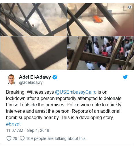 Twitter post by @adeladawy: Breaking  Witness says @USEmbassyCairo is on lockdown after a person reportedly attempted to detonate himself outside the premises. Police were able to quickly intervene and arrest the person. Reports of an additional bomb supposedly near by. This is a developing story. #Egypt