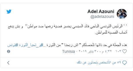 تويتر رسالة بعث بها @adelazouni: ' ' الرئيس التونسي الباجي قائد السبسي يخسر قضية رفعها ضد مواطن''  و بش يدفع أتعاب القضية للمواطن.هذه الجملة في حد ذاتها تلخصلكم '' اش ربحنا '' من الثورة ..#و_تحيا_الثورة #تونس