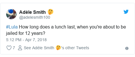 Twitter post by @adelesmith100: #Lula How long does a lunch last, when you're about to be jailed for 12 years?