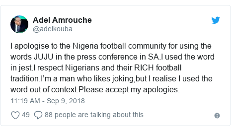 Twitter post by @adelkouba: I apologise to the Nigeria football community for using the words JUJU in the press conference in SA.I used the word in jest.I respect Nigerians and their RICH football tradition.I'm a man who likes joking,but I realise I used the word out of context.Please accept my apologies.