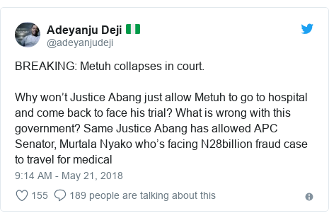 Twitter post by @adeyanjudeji: BREAKING  Metuh collapses in court. Why won't Justice Abang just allow Metuh to go to hospital and come back to face his trial? What is wrong with this government? Same Justice Abang has allowed APC Senator, Murtala Nyako who's facing N28billion fraud case to travel for medical
