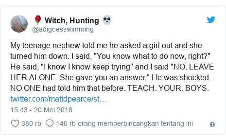 """Twitter pesan oleh @adigoesswimming: My teenage nephew told me he asked a girl out and she turned him down. I said, """"You know what to do now, right?"""" He said, """"I know I know keep trying"""" and I said """"NO. LEAVE HER ALONE. She gave you an answer."""" He was shocked. NO ONE had told him that before. TEACH. YOUR. BOYS."""