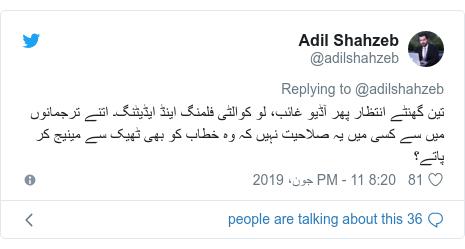 ٹوئٹر پوسٹس @adilshahzeb کے حساب سے: تین گھنٹے انتظار پھر آڈیو غائب، لو کوالٹی فلمنگ اینڈ ایڈیٹنگ۔ اتنے ترجمانوں میں سے کسی میں یہ صلاحیت نہیں کہ وہ خطاب کو بھی ٹھیک سے مینیج کر پاتے؟