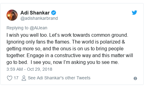 Twitter post by @adishankarbrand: I wish you well too. Let's work towards common ground. Ignoring only fans the flames. The world is polarized & getting more so, and the onus is on us to bring people together. Engage in a constructive way and this matter will go to bed.  I see you, now I'm asking you to see me.