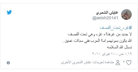 تويتر رسالة بعث بها @aeish20141: #غزه_تحت_القصفلا جديد من عرفنااء غزه وهي تحت القصف الله يكون بعونهمم اماا العرب ففي سباات عميق .نسئل الله السلامه