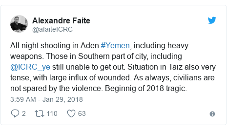 Twitter post by @afaiteICRC: All night shooting in Aden #Yemen, including heavy weapons. Those in Southern part of city, including @ICRC_ye still unable to get out. Situation in Taiz also very tense, with large influx of wounded. As always, civilians are not spared by the violence. Beginnig of 2018 tragic.
