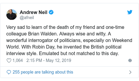 Twitter post by @afneil: Very sad to learn of the death of my friend and one-time colleague Brian Walden. Always wise and witty. A wonderful interrogator of politicians, especially on Weekend World. With Robin Day, he invented the British political interview style. Emulated but not matched to this day.