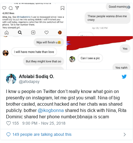 Twitter post by @afodapsy: I knw u people on Twitter don't really know what goin on presently on instagram, let me gist you small. Nina of big brother casted, account hacked and her chats was shared publicly. bother @ikogbonna shared his dick with Nina, Rita Dominic shared her phone number,bbnaija is scam