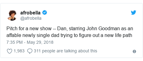 Twitter post by @afrobella: Pitch for a new show -- Dan, starring John Goodman as an affable newly single dad trying to figure out a new life path
