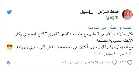 """تويتر رسالة بعث بها @agrni: #مصري_يفطر_مع_سعوديه أكثر ما يلفت النظر في التعامل مع هذه الحادثة هو """" تجريم """" الأخ المصري وكأن الأخت السعودية مختطفة. مع أنه يمارس أمراً ليس مجرماً كثيرا في مجتمعه، بينما هي التي مدري وش تبغا. 🤓"""