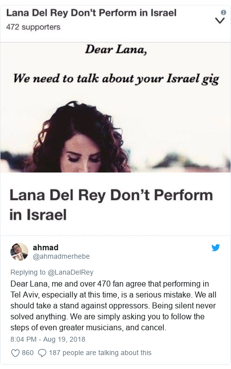 Twitter post by @ahmadmerhebe: Dear Lana, me and over 470 fan agree that performing in Tel Aviv, especially at this time, is a serious mistake. We all should take a stand against oppressors. Being silent never solved anything. We are simply asking you to follow the steps of even greater musicians, and cancel.