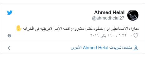 تويتر رسالة بعث بها @ahmedhelal27: مباراه الاسماعيلي اول خطوه لفشل مشروع اقامه الامم الافريقيه في الخرابه✋