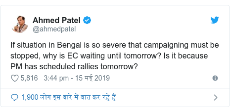 ट्विटर पोस्ट @ahmedpatel: If situation in Bengal is so severe that campaigning must be stopped, why is EC waiting until tomorrow? Is it because PM has scheduled rallies tomorrow?