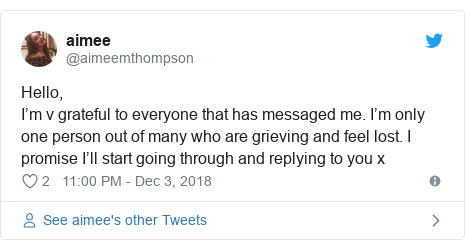 Twitter post by @aimeemthompson: Hello, I'm v grateful to everyone that has messaged me. I'm only one person out of many who are grieving and feel lost. I promise I'll start going through and replying to you x