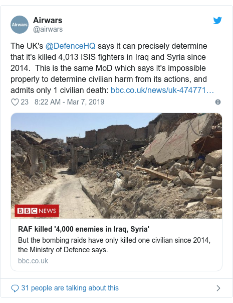 Twitter post by @airwars: The UK's @DefenceHQ says it can precisely determine that it's killed 4,013 ISIS fighters in Iraq and Syria since 2014.  This is the same MoD which says it's impossible properly to determine civilian harm from its actions, and admits only 1 civilian death