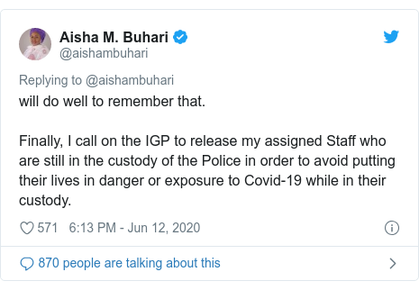 Twitter post by @aishambuhari: will do well to remember that.Finally, I call on the IGP to release my assigned Staff who are still in the custody of the Police in order to avoid putting their lives in danger or exposure to Covid-19 while in their custody.