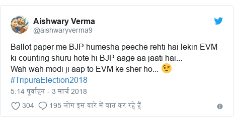 ट्विटर पोस्ट @aishwaryverma9: Ballot paper me BJP humesha peeche rehti hai lekin EVM ki counting shuru hote hi BJP aage aa jaati hai...Wah wah modi ji aap to EVM ke sher ho... 😉#TripuraElection2018