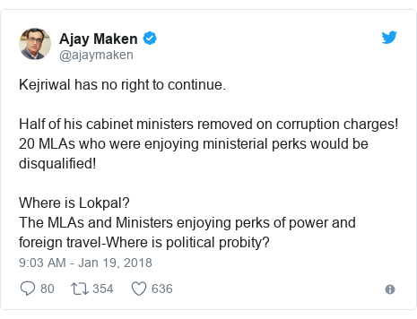 Twitter post by @ajaymaken: Kejriwal has no right to continue.Half of his cabinet ministers removed on corruption charges!20 MLAs who were enjoying ministerial perks would be disqualified!Where is Lokpal?The MLAs and Ministers enjoying perks of power and foreign travel-Where is political probity?
